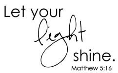 Let your light shine. Matthew 5:16.